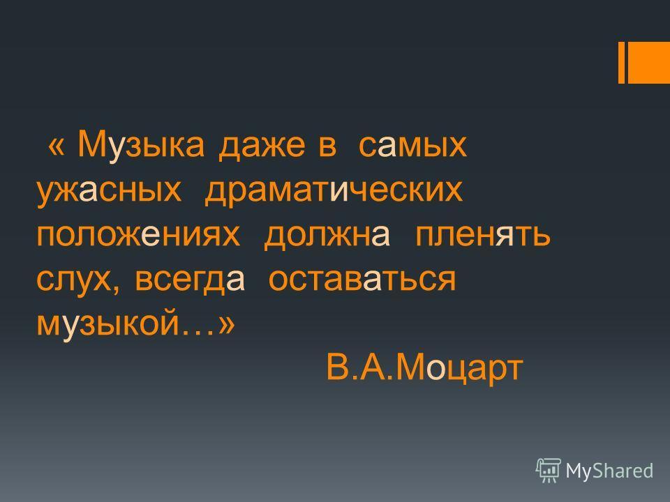« Музыка даже в самых ужасных драматических положениях должна пленять слух, всегда оставаться музыкой…» В.А.Моцарт