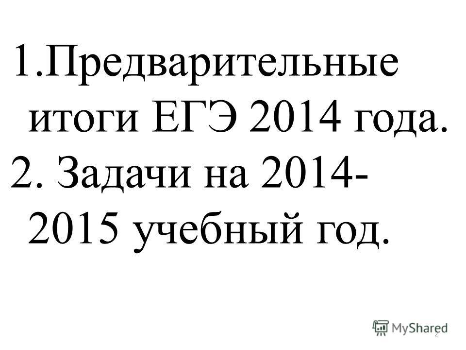 1. Предварительные итоги ЕГЭ 2014 года. 2. Задачи на 2014- 2015 учебный год. 2