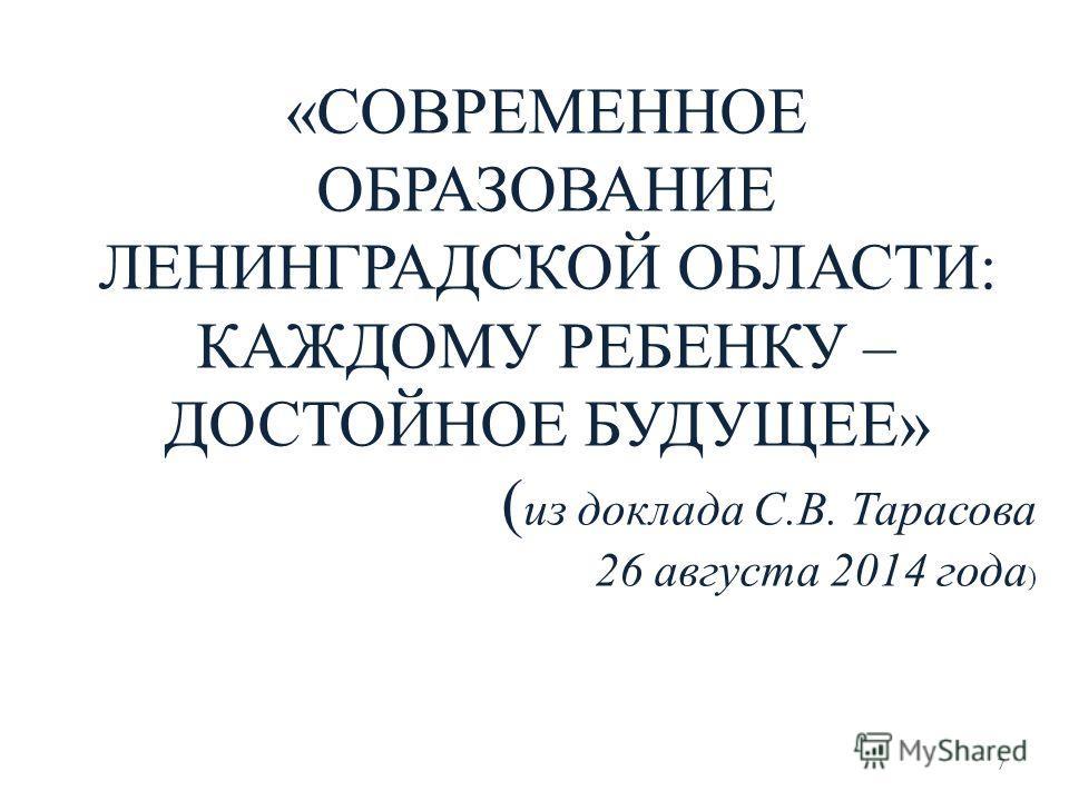 7 «СОВРЕМЕННОЕ ОБРАЗОВАНИЕ ЛЕНИНГРАДСКОЙ ОБЛАСТИ: КАЖДОМУ РЕБЕНКУ – ДОСТОЙНОЕ БУДУЩЕЕ» ( из доклада С.В. Тарасова 26 августа 2014 года )