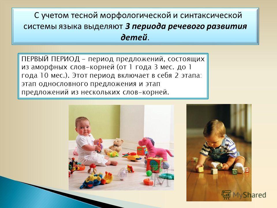 С учетом тесной морфологической и синтаксической системы языка выделяют 3 периода речевого развития детей. ПЕРВЫЙ ПЕРИОД - период предложений, состоящих из аморфных слов-корней (от 1 года 3 мес. до 1 года 10 мес.). Этот период включает в себя 2 этапа
