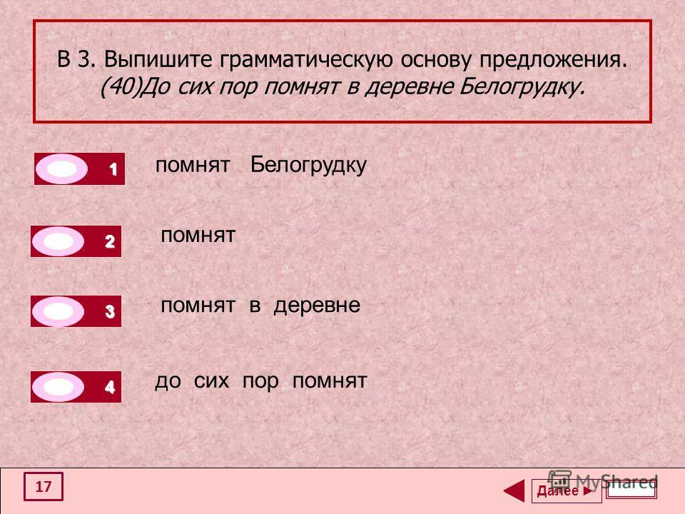 В 3. Выпишите грамматическую основу предложения. (40)До сих пор помнят в деревне Белогрудку. помнят Белогрудку помнят помнят в деревне до сих пор помнят Далее 1 0 2 1 3 0 4 0 17