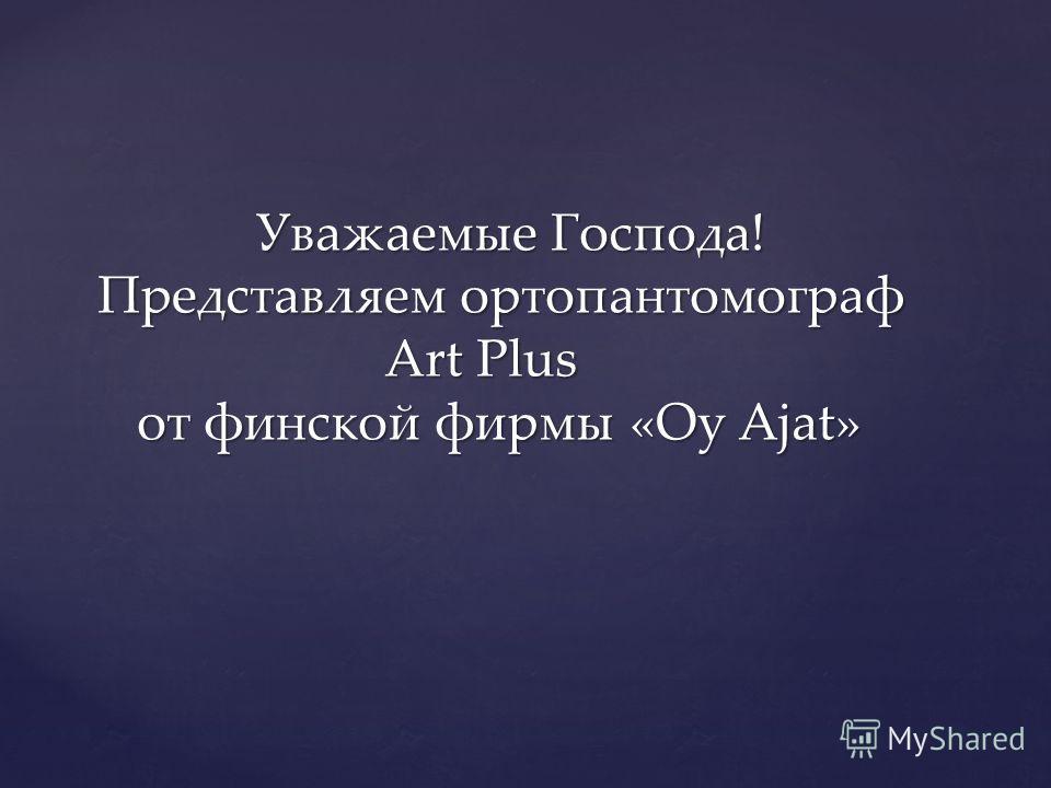 Уважаемые Господа! Представляем ортопантомограф Art Plus от финской фирмы «Oy Ajat» Уважаемые Господа! Представляем ортопантомограф Art Plus от финской фирмы «Oy Ajat»