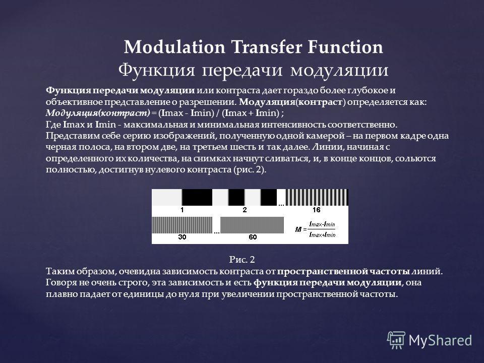 Modulation Transfer Function Функция передачи модуляции Функция передачи модуляции или контраста дает гораздо более глубокое и объективное представление о разрешении. Модуляция(контраст) определяется как: Модуляция(контраст) = (Imax - Imin) / (Imax +