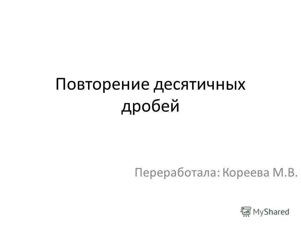 Повторение десятичных дробей Переработала: Кореева М.В.