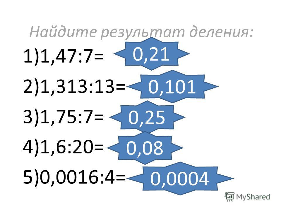 Найдите результат деления: 1)1,47:7= 2)1,313:13= 3)1,75:7= 4)1,6:20= 5)0,0016:4= 0,21 0,101 0,25 0,08 0,0004