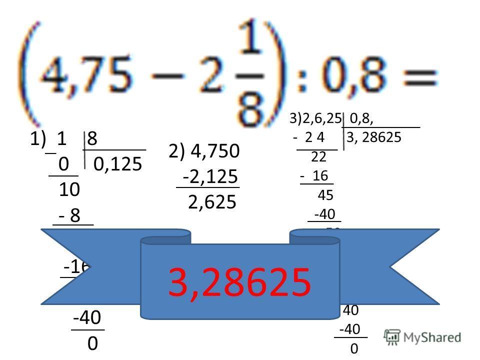1) 1 8 0 0,125 10 - 8 20 -16 40 -40 0 2) 4,750 -2,125 2,625 3)2,6,25 0,8, - 2 4 3, 28625 22 - 16 45 -40 50 -48 20 - 16 40 -40 0 3,28625