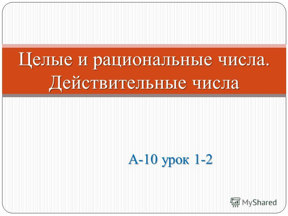 А-10 урок 1-2 Целые и рациональные числа. Действительные числа