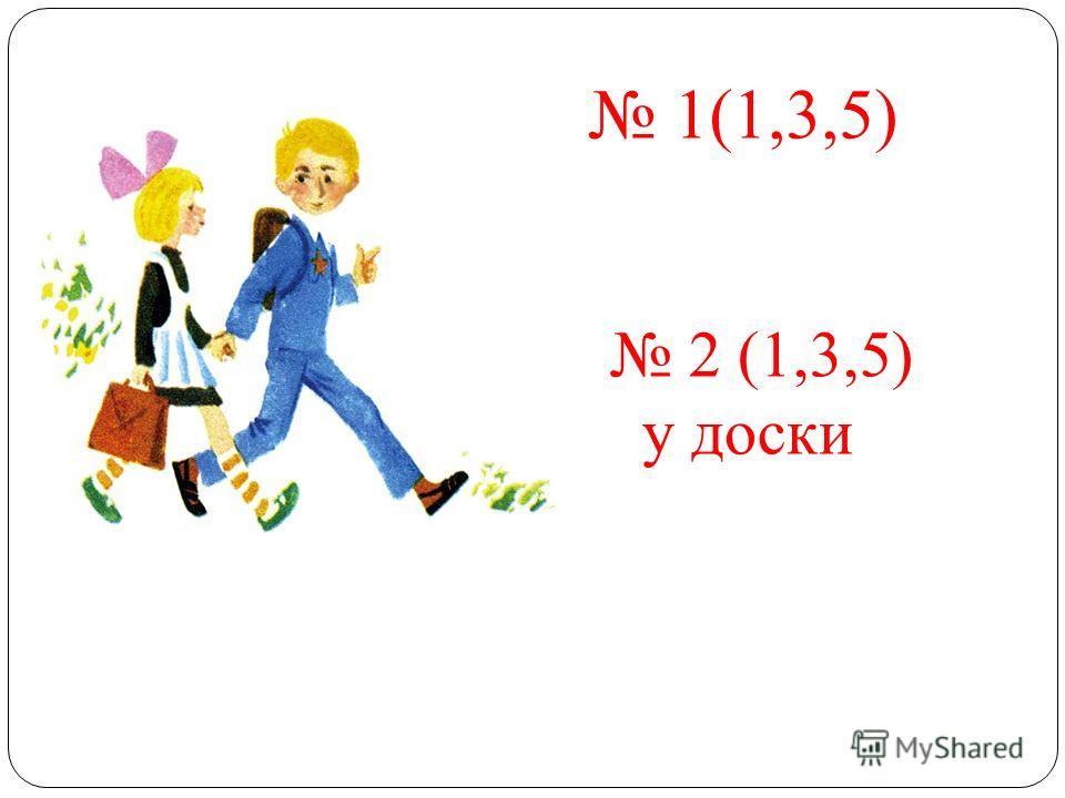1(1,3,5) 2 (1,3,5) у доски