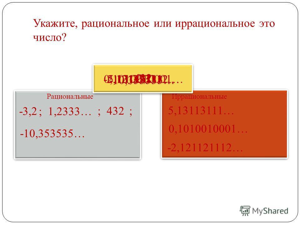Укажите, рациональное или иррациональное это число? Рациональные Иррациональные -3,2 1,2333… ; 1,2333… 5,13113111… 432 ; 432 0,1010010001… -10,353535… ; -2,121121112…