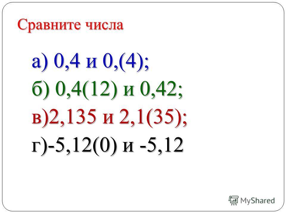 Сравните числа а) 0,4 и 0,(4); б) 0,4(12) и 0,42; в)2,135 и 2,1(35); г)-5,12(0) и -5,12