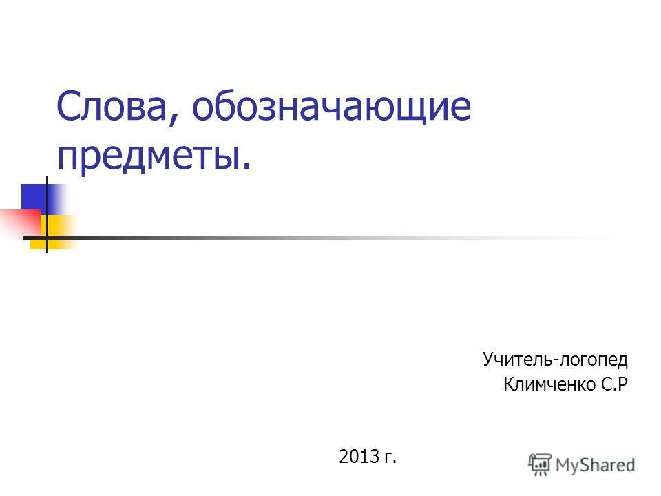 Слова, обозначающие предметы. Учитель-логопед Климченко С.Р 2013 г.