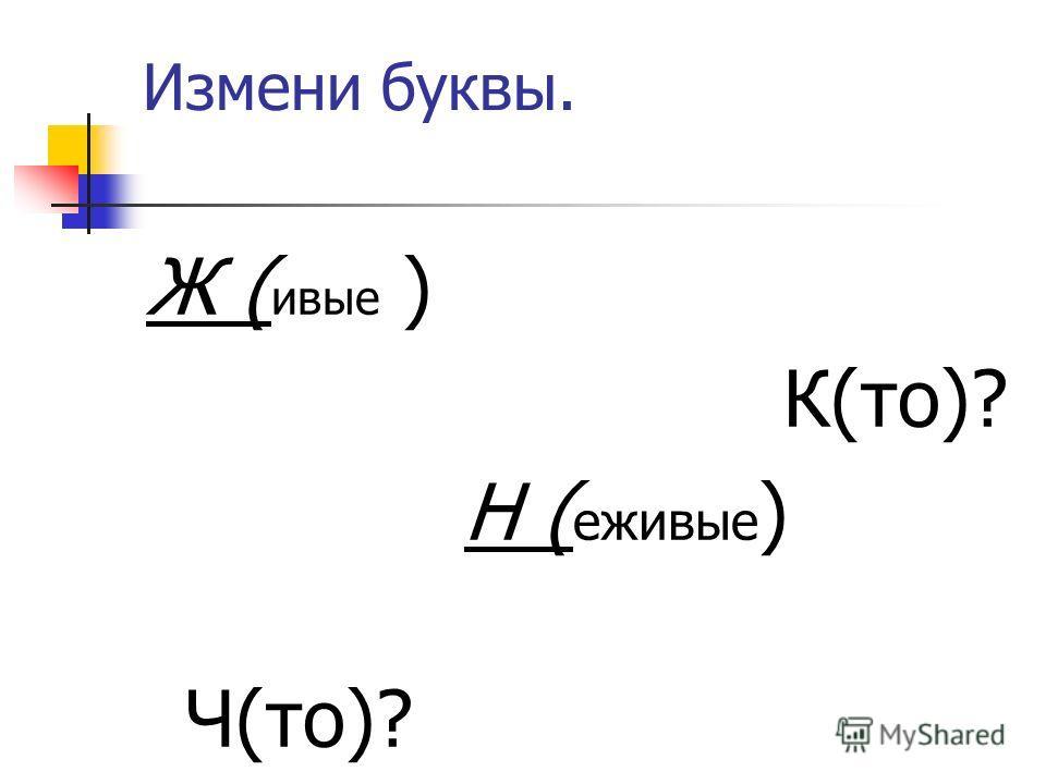 Измени буквы. Ж ( живые ) К(то)? Н ( ежживые ) Ч(то)?