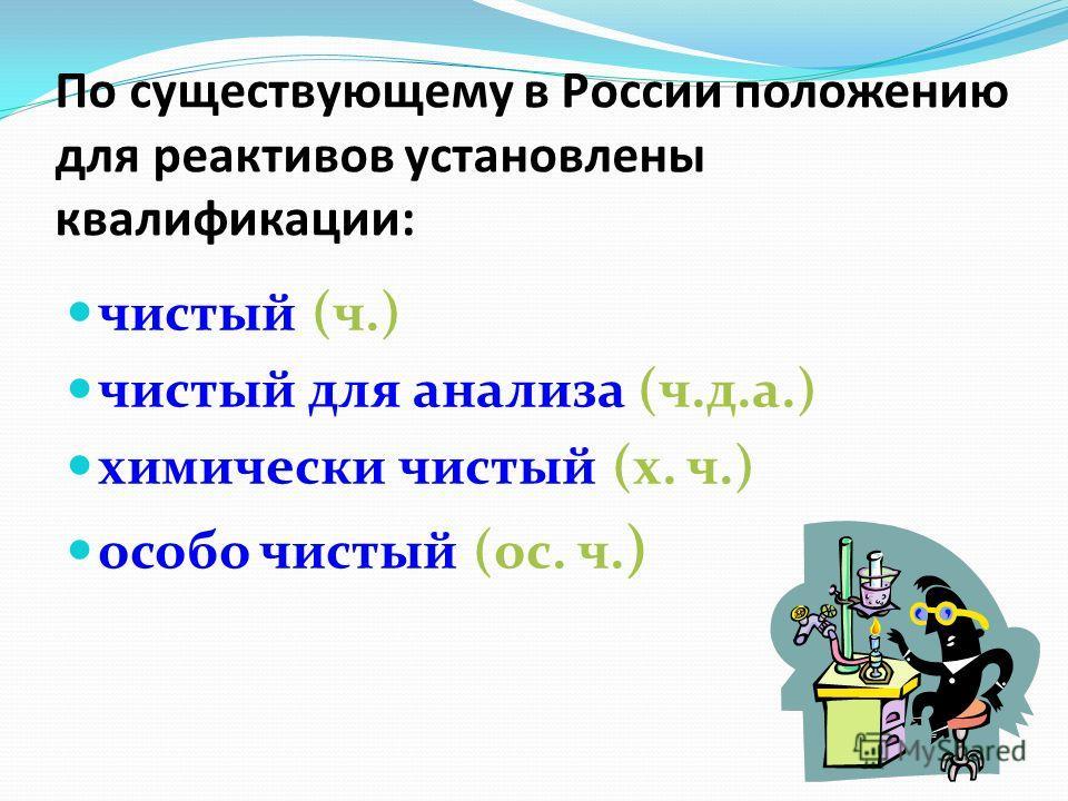 По существующему в России положению для реактивов установлены квалификации: чистый (ч.) чистый для анализа (ч.д.а.) химически чистый (х. ч.) особо чистый (ос. ч. )