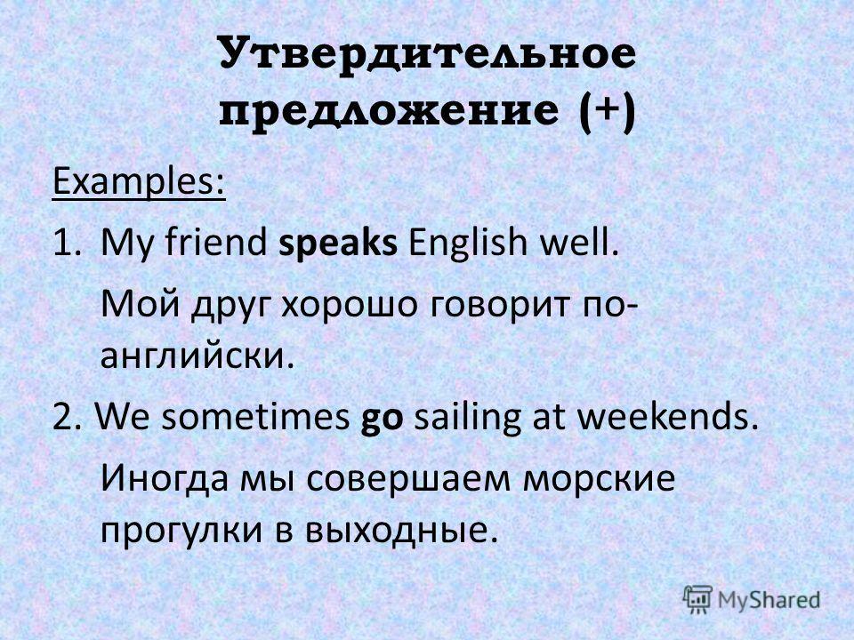 Утвердительное предложение (+) Examples: 1. My friend speaks English well. Мой друг хорошо говорит по- английски. 2. We sometimes go sailing at weekends. Иногда мы совершаем морские прогулки в выходные.