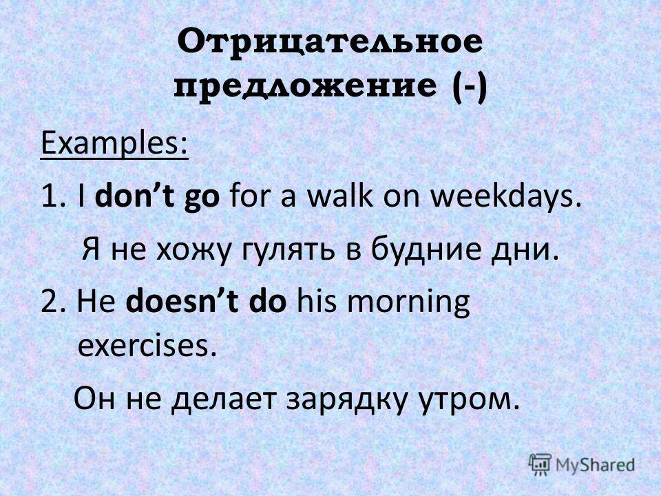Отрицательное предложение (-) Examples: 1. I dont go for a walk on weekdays. Я не хожу гулять в будние дни. 2. He doesnt do his morning exercises. Он не делает зарядку утром.