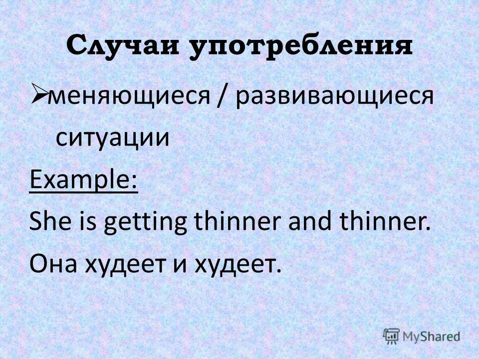 Случаи употребления меняющиеся / развивающиеся ситуации Example: She is getting thinner and thinner. Она худеет и худеет.