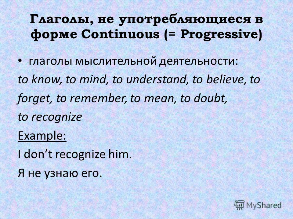 Глаголы, не употребляющиеся в форме Continuous (= Progressive) глаголы мыслительной деятельности: to know, to mind, to understand, to believe, to forget, to remember, to mean, to doubt, to recognize Example: I dont recognize him. Я не узнаю его.