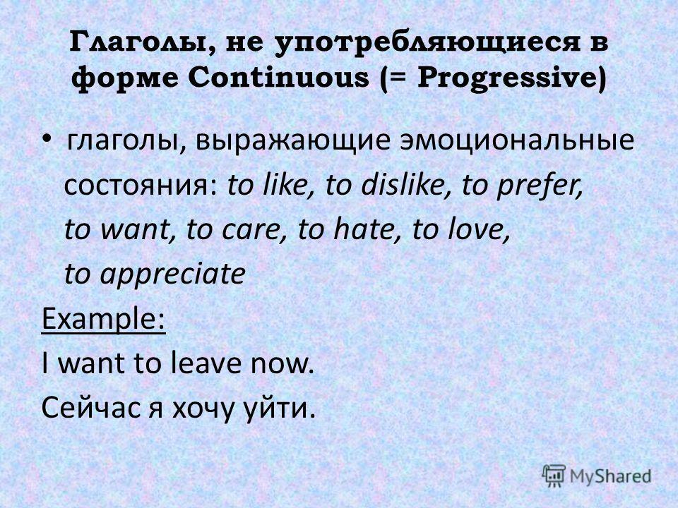 Глаголы, не употребляющиеся в форме Continuous (= Progressive) глаголы, выражающие эмоциональные состояния: to like, to dislike, to prefer, to want, to care, to hate, to love, to appreciate Example: I want to leave now. Сейчас я хочу уйти.