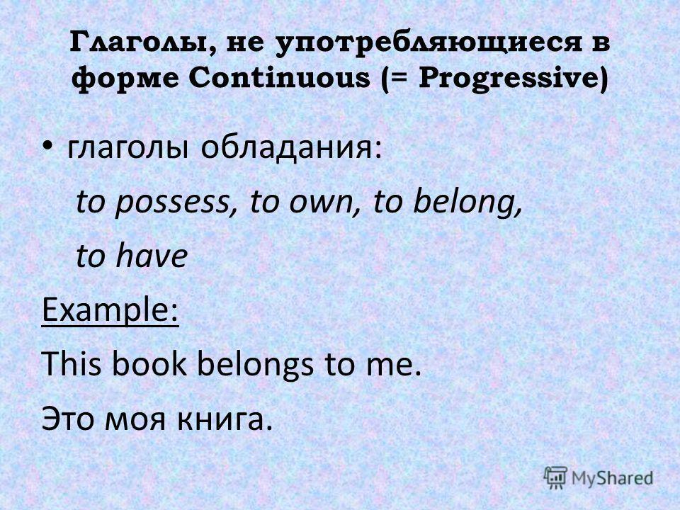 Глаголы, не употребляющиеся в форме Continuous (= Progressive) глаголы обладания: to possess, to own, to belong, to have Example: This book belongs to me. Это моя книга.