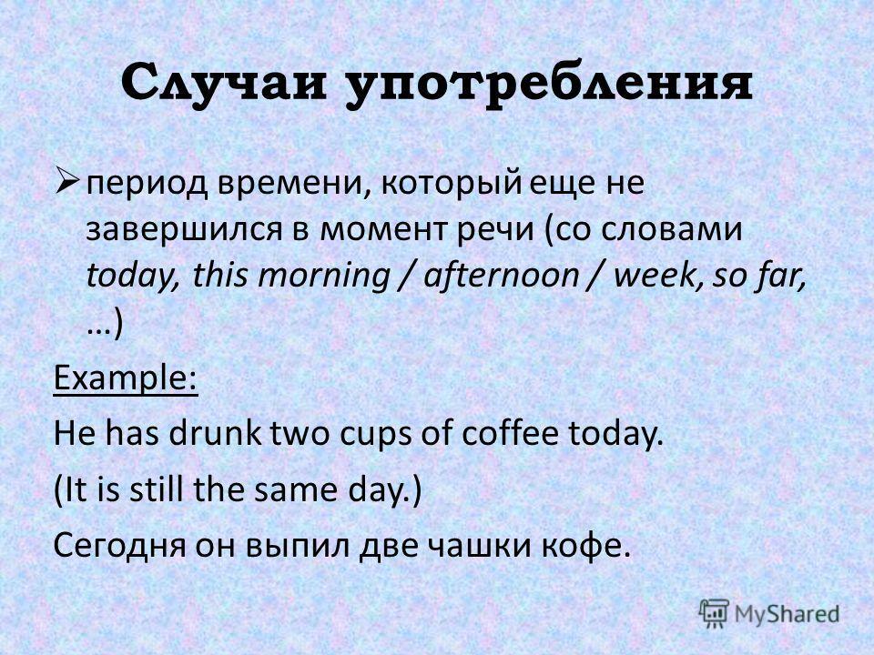 Случаи употребления период времени, который еще не завершился в момент речи (со словами today, this morning / afternoon / week, so far, …) Example: He has drunk two cups of coffee today. (It is still the same day.) Сегодня он выпил две чашки кофе.
