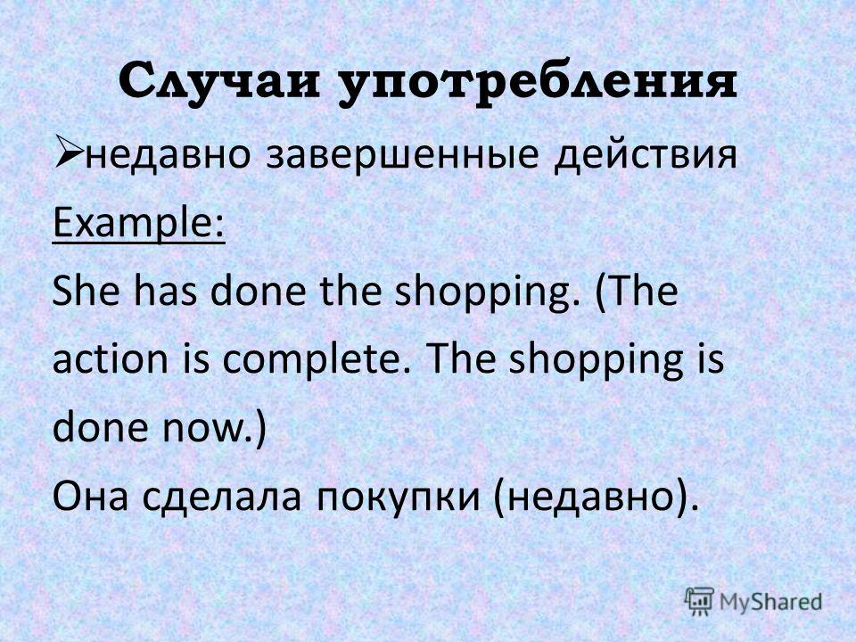 Случаи употребления недавно завершенные действия Example: She has done the shopping. (The action is complete. The shopping is done now.) Она сделала покупки (недавно).