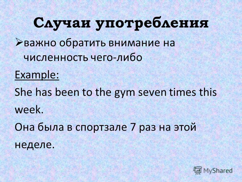 Случаи употребления важно обратить внимание на численность чего-либо Example: She has been to the gym seven times this week. Она была в спортзале 7 раз на этой неделе.