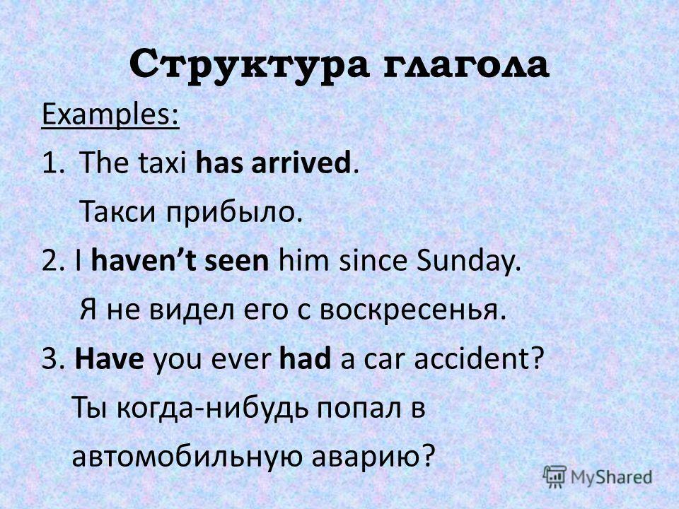 Структура глагола Examples: 1. The taxi has arrived. Такси прибыло. 2. I havent seen him since Sunday. Я не видел его с воскресенья. 3. Have you ever had a car accident? Ты когда-нибудь попал в автомобильную аварию?