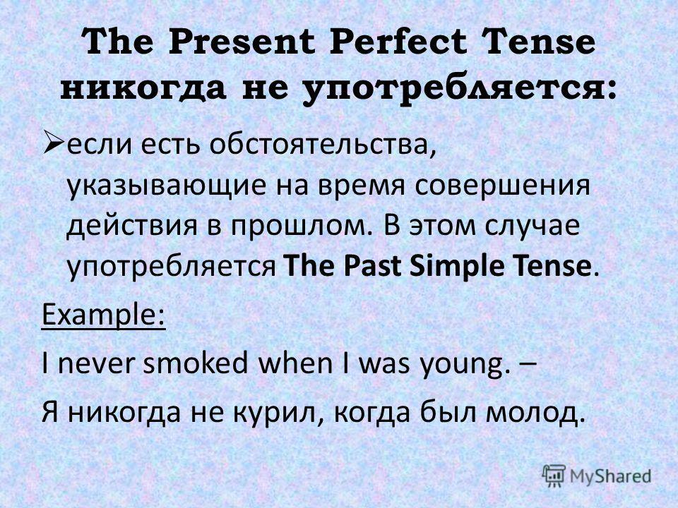 The Present Perfect Tense никогда не употребляется: если есть обстоятельства, указывающие на время совершения действия в прошлом. В этом случае употребляется The Past Simple Tense. Example: I never smoked when I was young. – Я никогда не курил, когда