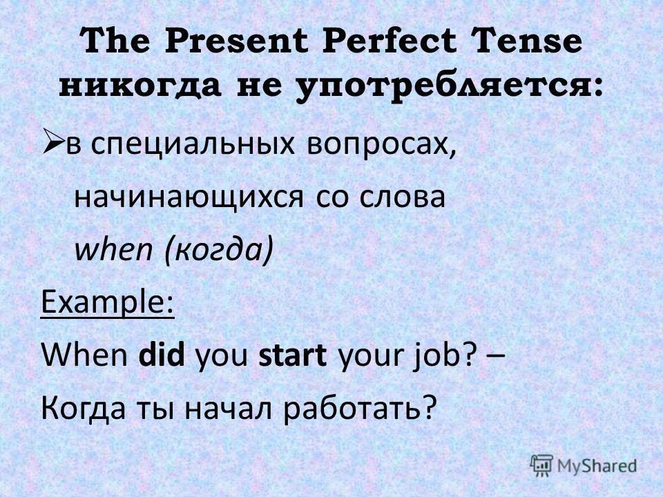 The Present Perfect Tense никогда не употребляется: в специальных вопросах, начинающихся со слова when (когда) Example: When did you start your job? – Когда ты начал работать?