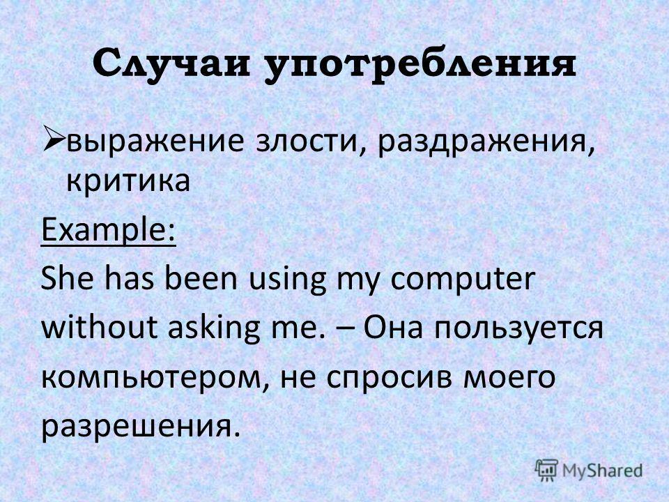 Случаи употребления выражение злости, раздражения, критика Example: She has been using my computer without asking me. – Она пользуется компьютером, не спросив моего разрешения.