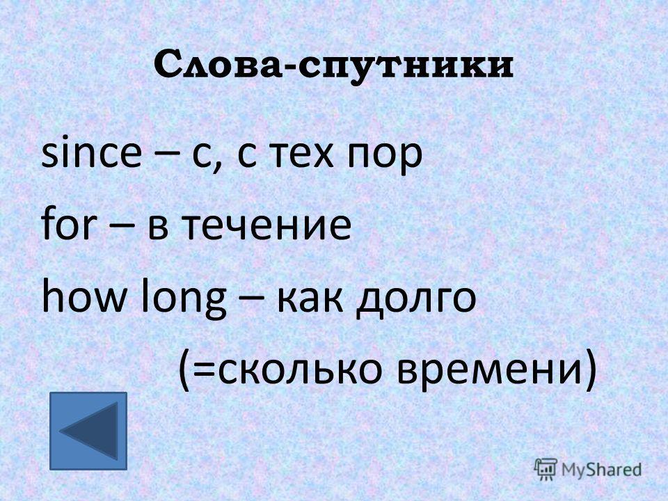 Слова-спутники since – c, с тех пор for – в течение how long – как долго (=сколько времени)
