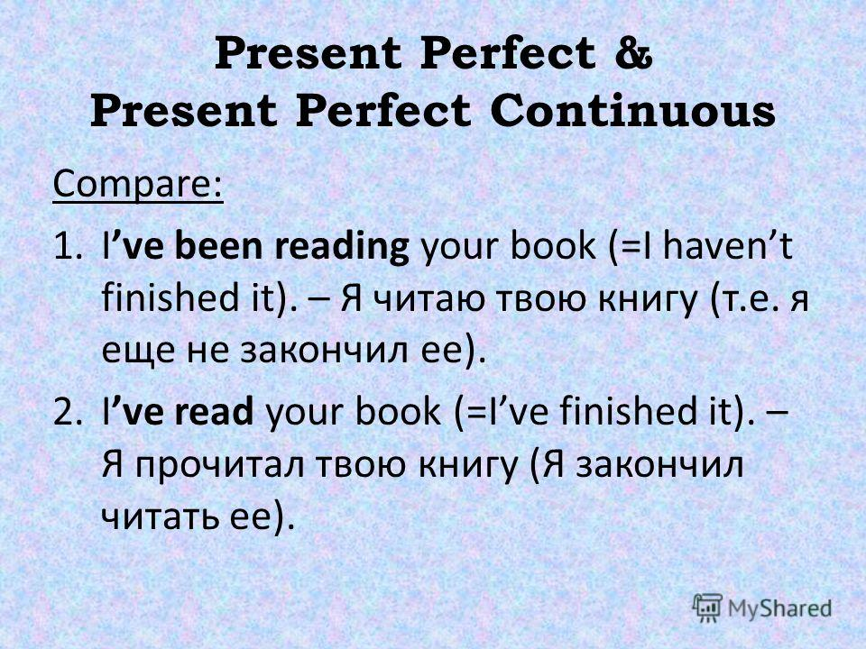 Present Perfect & Present Perfect Continuous Compare: 1. Ive been reading your book (=I havent finished it). – Я читаю твою книгу (т.е. я еще не закончил ее). 2. Ive read your book (=Ive finished it). – Я прочитал твою книгу (Я закончил читать ее).