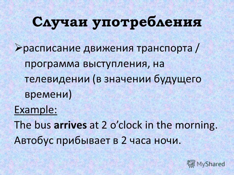 Случаи употребления расписание движения транспорта / программа выступления, на телевидении (в значении будущего времени) Example: The bus arrives at 2 oclock in the morning. Автобус прибывает в 2 часа ночи.