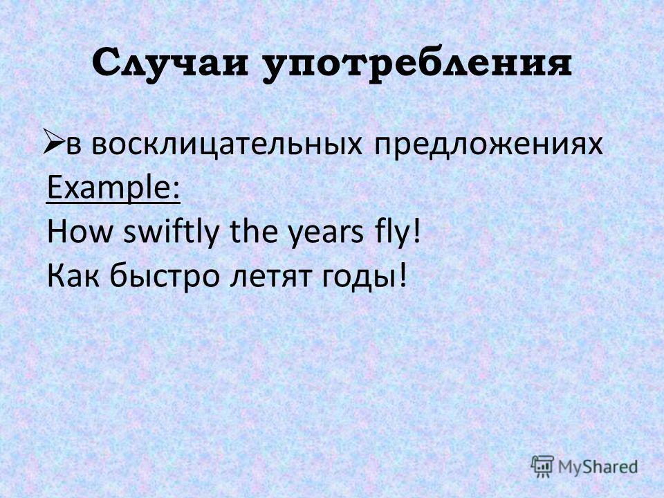 Случаи употребления в восклицательных предложениях Example: How swiftly the years fly! Как быстро летят годы!