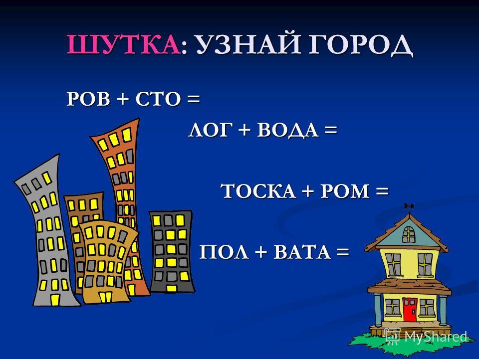 ШУТКА: УЗНАЙ ГОРОД РОВ + СТО = РОВ + СТО = ЛОГ + ВОДА = ЛОГ + ВОДА = ТОСКА + РОМ = ТОСКА + РОМ = ПОЛ + ВАТА = ПОЛ + ВАТА =