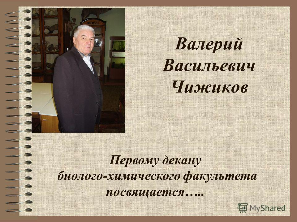 Валерий Васильевич Чижиков Первому декану биолого-химического факультета посвящается…..