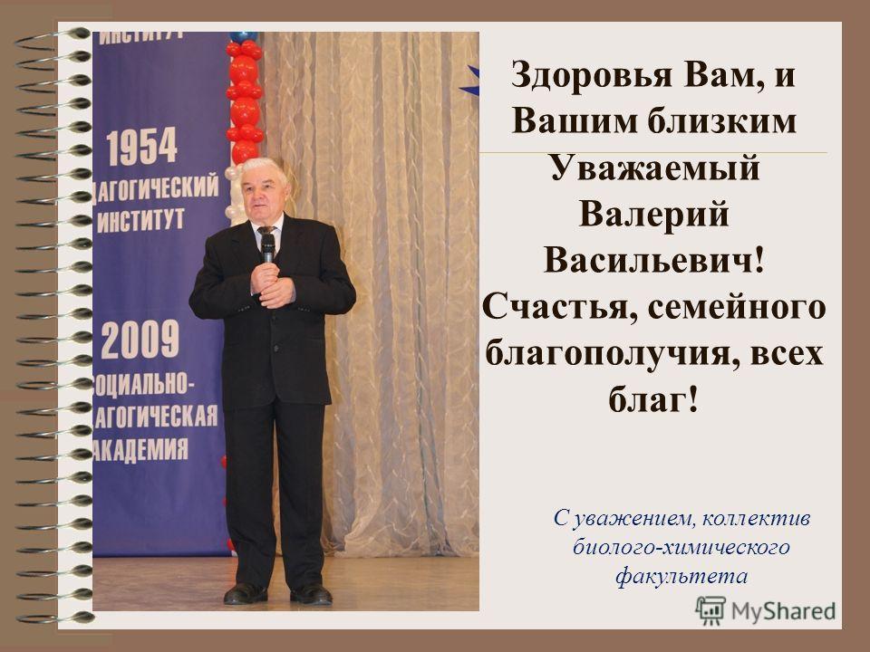 Здоровья Вам, и Вашим близким Уважаемый Валерий Васильевич! Счастья, семейного благополучия, всех благ! С уважением, коллектив биолого-химического факультета