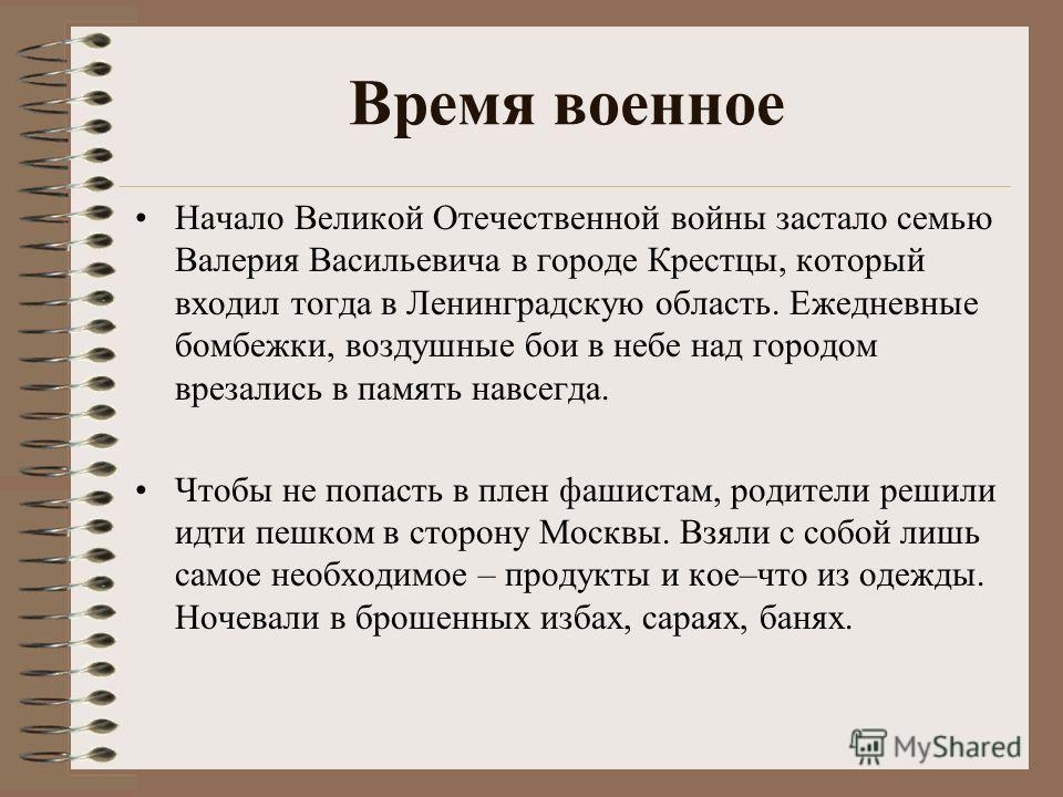 Время военное Начало Великой Отечественной войны застало семью Валерия Васильевича в городе Крестцы, который входил тогда в Ленинградскую область. Ежедневные бомбежки, воздушные бои в небе над городом врезались в память навсегда. Чтобы не попасть в п