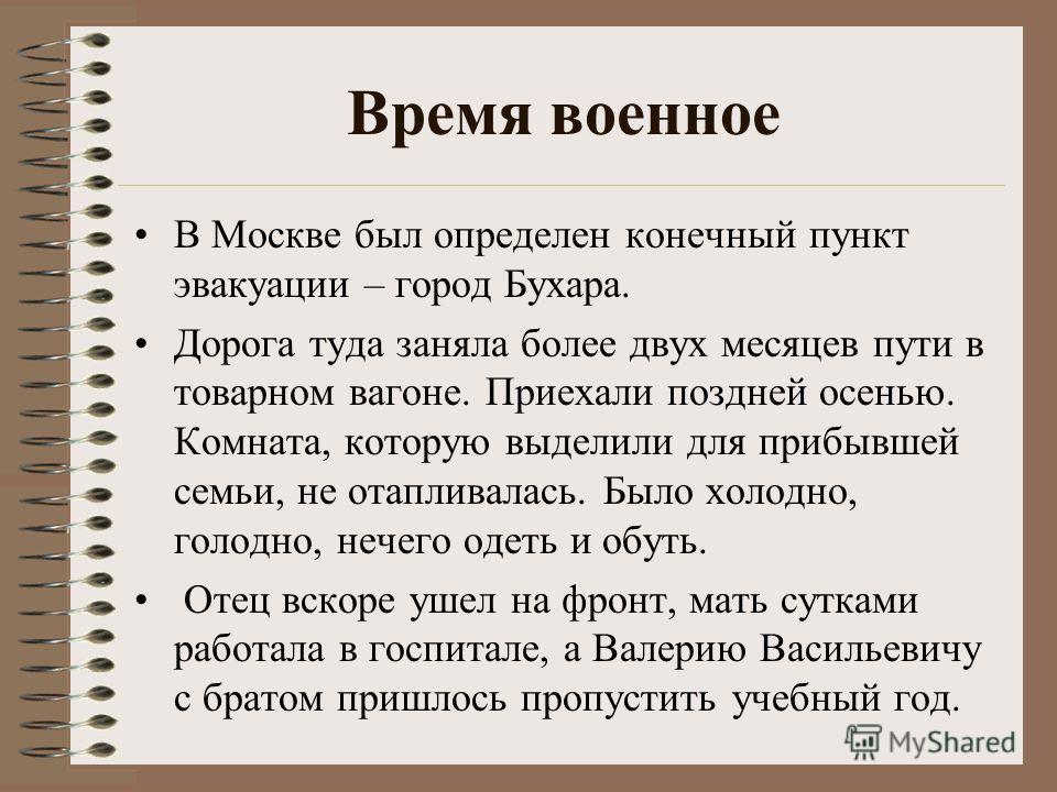 Время военное В Москве был определен конечный пункт эвакуации – город Бухара. Дорога туда заняла более двух месяцев пути в товарном вагоне. Приехали поздней осенью. Комната, которую выделили для прибывшей семьи, не отапливалась. Было холодно, голодно