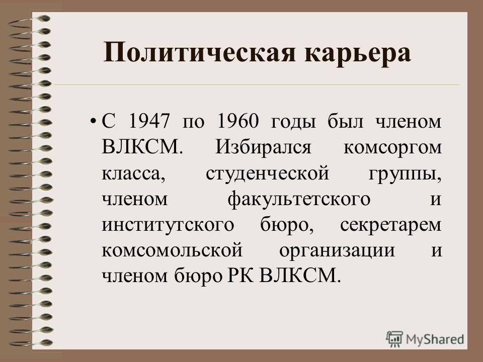 Политическая карьера С 1947 по 1960 годы был членом ВЛКСМ. Избирался комсоргом класса, студенческой группы, членом факультетского и институтского бюро, секретарем комсомольской организации и членом бюро РК ВЛКСМ.