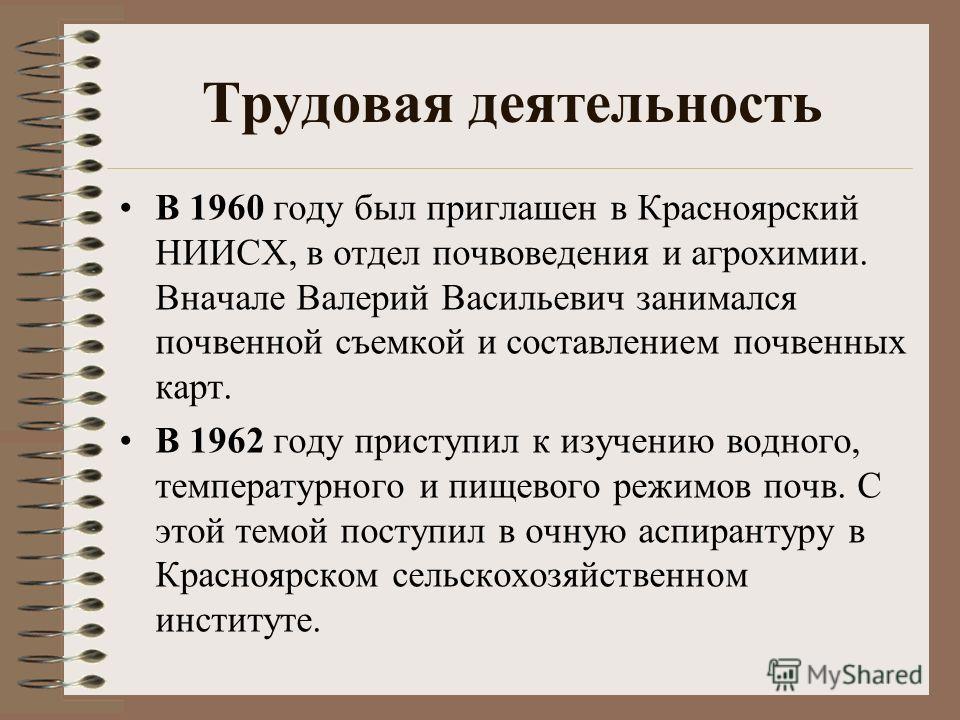 Трудовая деятельность В 1960 году был приглашен в Красноярский НИИСХ, в отдел почвоведения и агрохимии. Вначале Валерий Васильевич занимался почвенной съемкой и составлением почвенных карт. В 1962 году приступил к изучению водного, температурного и п