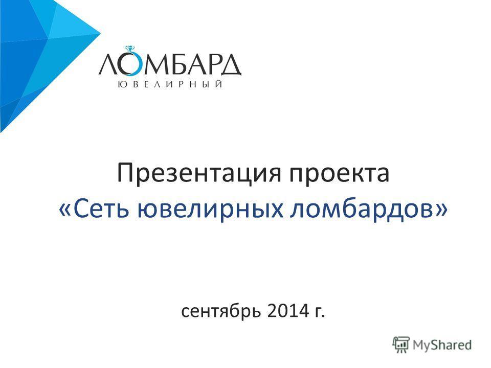 Презентация проекта «Сеть ювелирных ломбардов» сентябрь 2014 г.