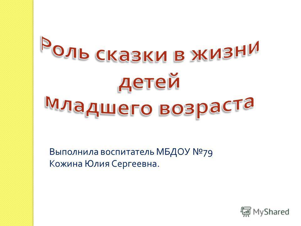 Выполнила воспитатель МБДОУ 79 Кожина Юлия Сергеевна.