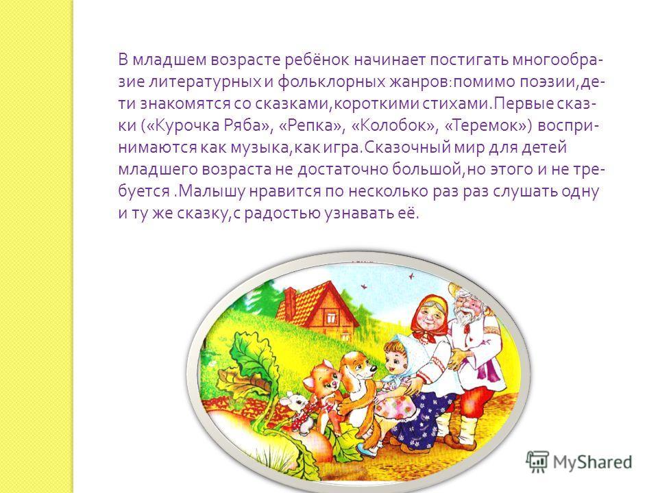 В младшем возрасте ребёнок начинает постигать многообразие литературных и фольклорных жанров : помимо поэзии, дети знакомятся со сказками, короткими стихами. Первые сказ - ки (« Курочка Ряба », « Репка », « Колобок », « Теремок ») воспринимаются как