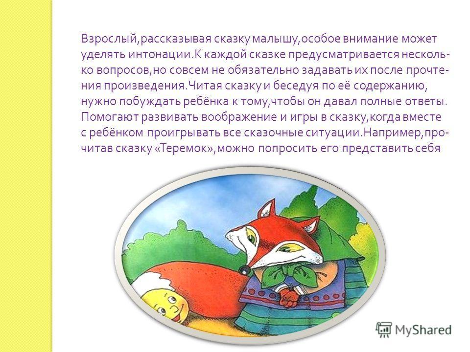 Взрослый, рассказывая сказку малышу, особое внимание может уделять интонации. К каждой сказке предусматривается несколько вопросов, но совсем не обязательно задавать их после прочтения произведения. Читая сказку и беседуя по её содержанию, нужно побу