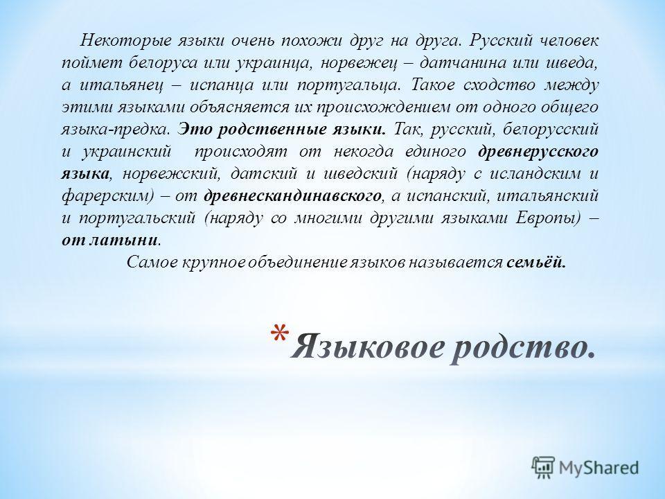 Некоторые языки очень похожи друг на друга. Русский человек поймет белоруса или украинца, норвежец – датчанина или шведа, а итальянец – испанца или португальца. Такое сходство между этими языками объясняется их происхождением от одного общего языка-п