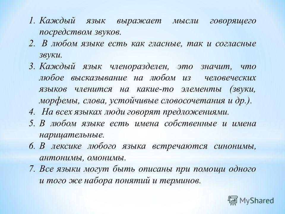 1. Каждый язык выражает мысли говорящего посредством звуков. 2. В любом языке есть как гласные, так и согласные звуки. 3. Каждый язык членоразделен, это значит, что любое высказывание на любом из человеческих языков членится на какие-то элементы (зву