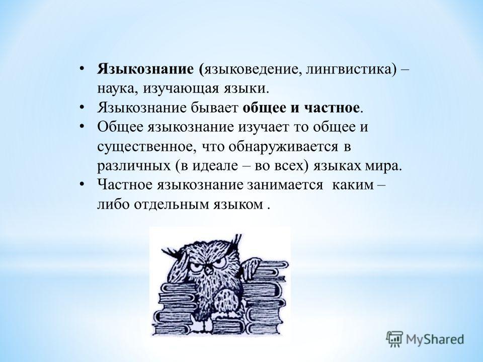 Языкознание (языковедение, лингвистика) – наука, изучающая языки. Языкознание бывает общее и частное. Общее языкознание изучает то общее и существенное, что обнаруживается в различных (в идеале – во всех) языках мира. Частное языкознание занимается к