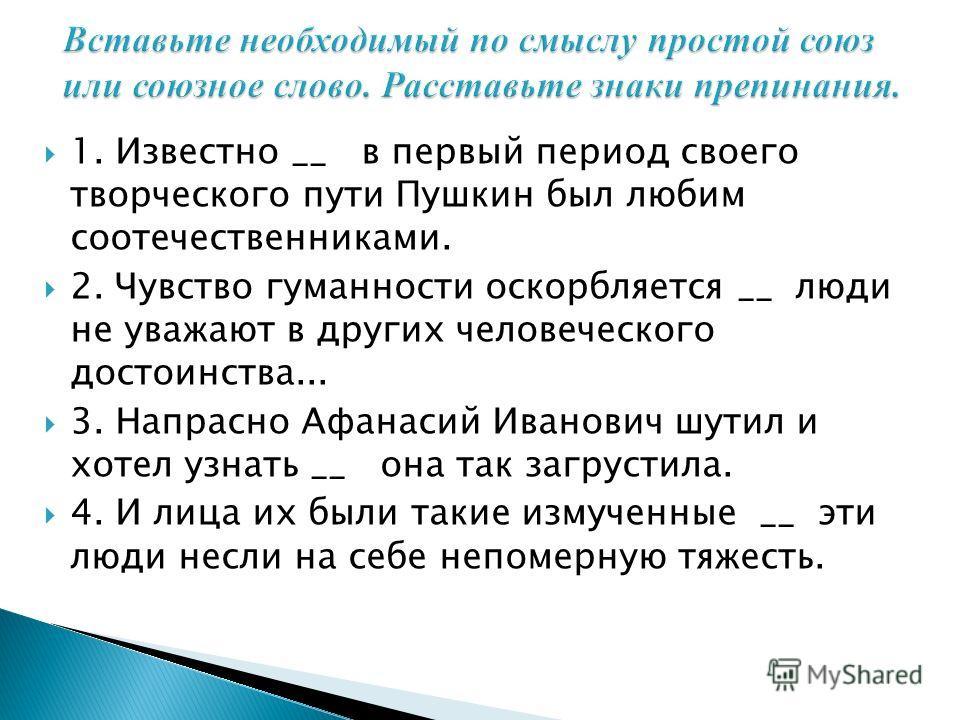 1. Известно __ в первый период своего творческого пути Пушкин был любим соотечественниками. 2. Чувство гуманности оскорбляется __ люди не уважают в других человеческого достоинства... 3. Напрасно Афанасий Иванович шутил и хотел узнать __ она так загр