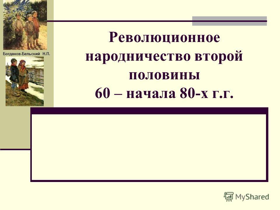 Революционное народничество второй половины 60 – начала 80-х г.г. Богданов-Бельский Н.П.